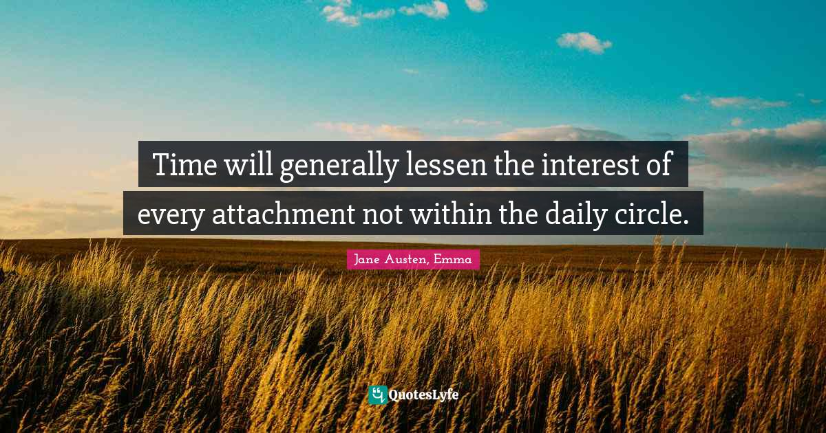 Jane Austen, Emma Quotes: Time will generally lessen the interest of every attachment not within the daily circle.