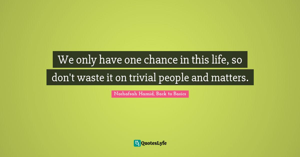 Norhafsah Hamid, Back to Basics Quotes: We only have one chance in this life, so don't waste it on trivial people and matters.