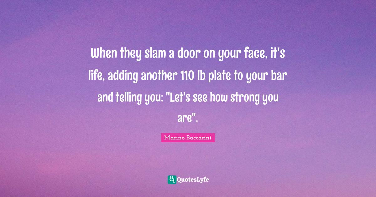 """Life Teachings Quotes: """"When they slam a door on your face, it's life, adding another 110 lb plate to your bar and telling you: """"Let's see how strong you are""""."""""""