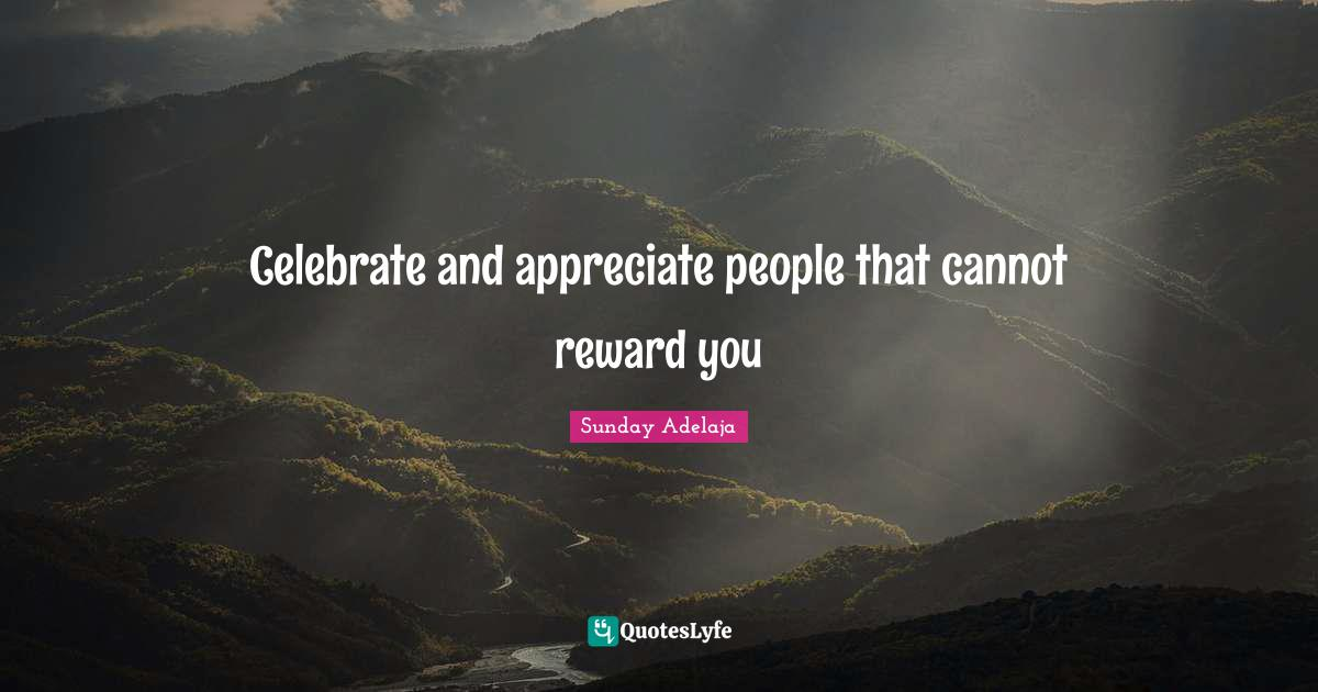 Sunday Adelaja Quotes: Celebrate and appreciate people that cannot reward you