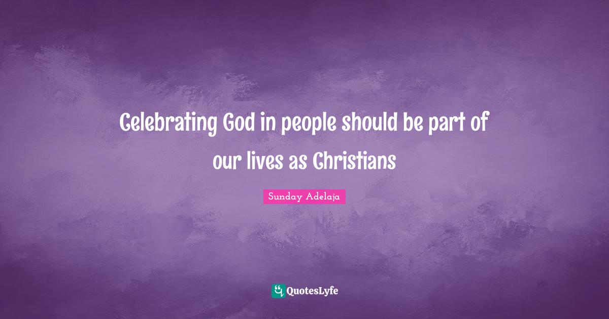Sunday Adelaja Quotes: Celebrating God in people should be part of our lives as Christians