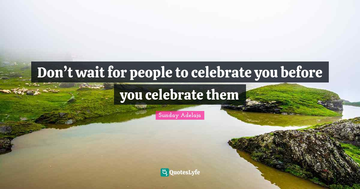 Sunday Adelaja Quotes: Don't wait for people to celebrate you before you celebrate them