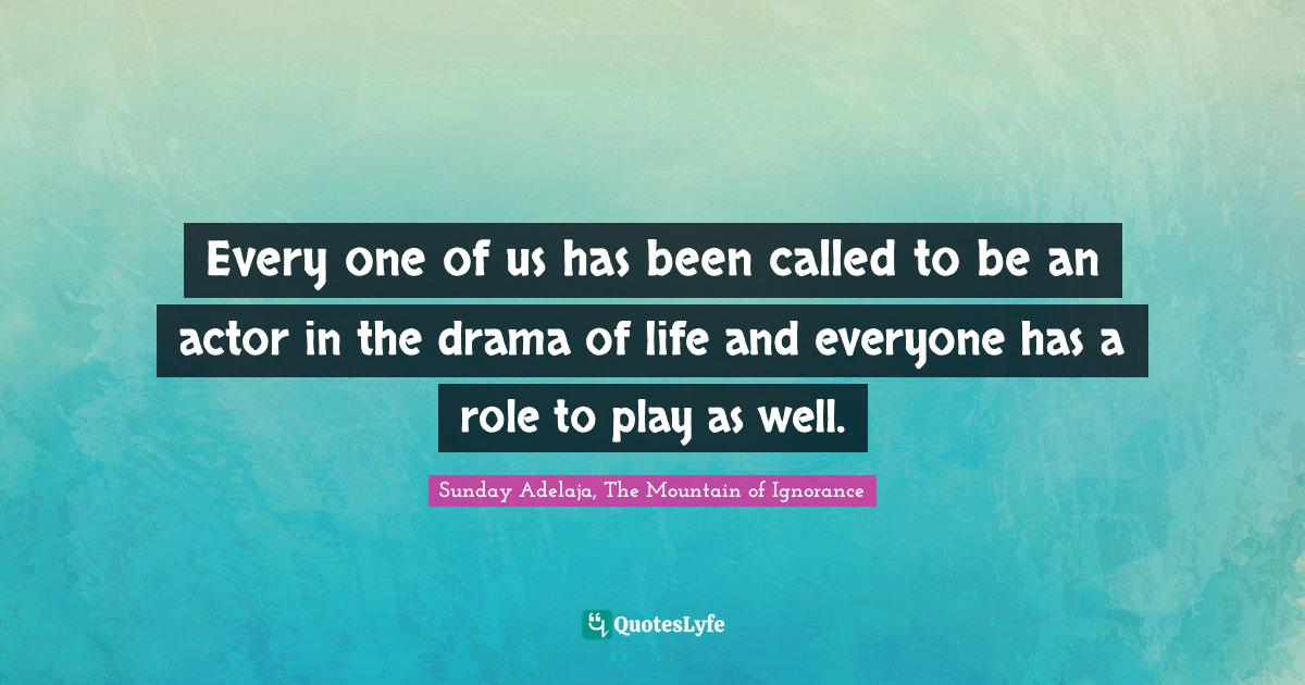 Sunday Adelaja, The Mountain of Ignorance Quotes: Every one of us has been called to be an actor in the drama of life and everyone has a role to play as well.