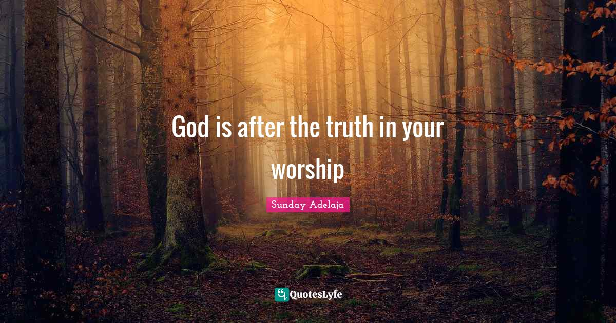 Sunday Adelaja Quotes: God is after the truth in your worship
