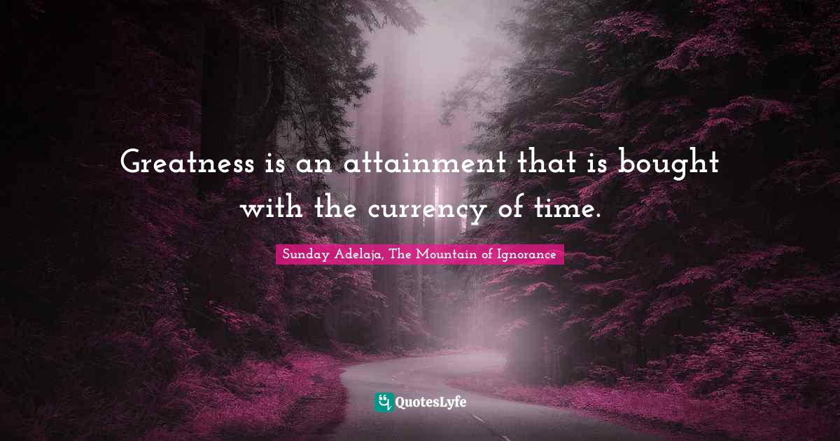 Sunday Adelaja, The Mountain of Ignorance Quotes: Greatness is an attainment that is bought with the currency of time.
