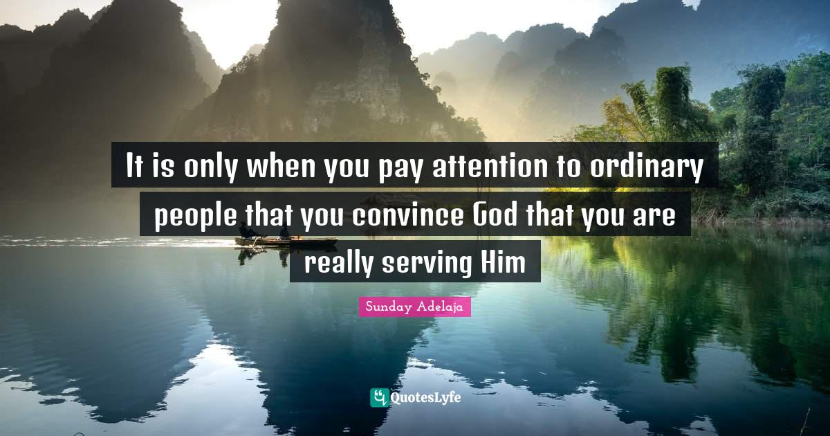 Sunday Adelaja Quotes: It is only when you pay attention to ordinary people that you convince God that you are really serving Him