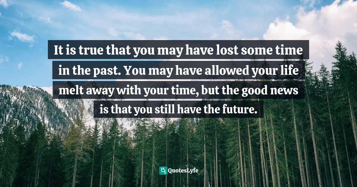 Sunday Adelaja, How To Become Great Through Time Conversion: Are you wasting time, spending time or investing time? Quotes: It is true that you may have lost some time in the past. You may have allowed your life melt away with your time, but the good news is that you still have the future.
