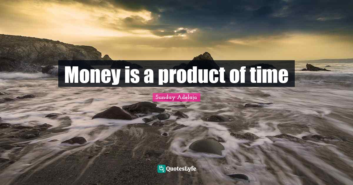 Sunday Adelaja Quotes: Money is a product of time