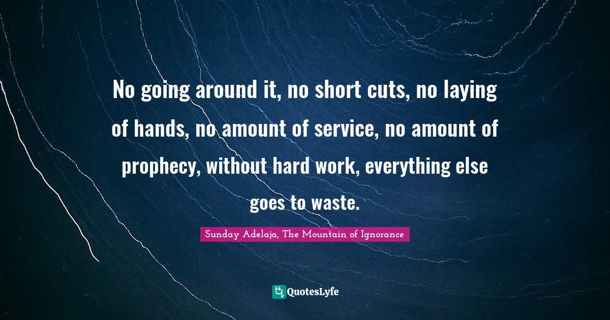 Sunday Adelaja, The Mountain of Ignorance Quotes: No going around it, no short cuts, no laying of hands, no amount of service, no amount of prophecy, without hard work, everything else goes to waste.