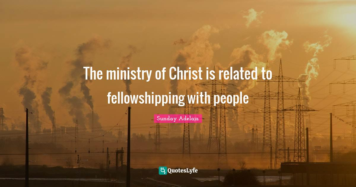 Sunday Adelaja Quotes: The ministry of Christ is related to fellowshipping with people