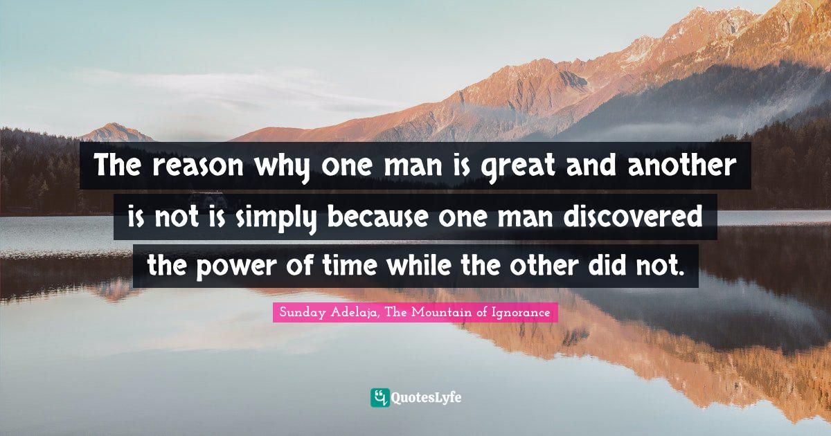 Sunday Adelaja, The Mountain of Ignorance Quotes: The reason why one man is great and another is not is simply because one man discovered the power of time while the other did not.