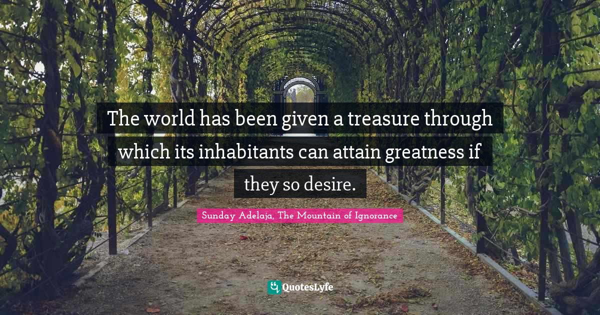 Sunday Adelaja, The Mountain of Ignorance Quotes: The world has been given a treasure through which its inhabitants can attain greatness if they so desire.