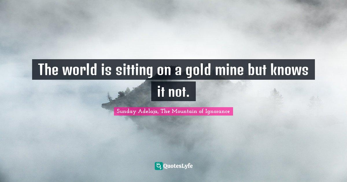 Sunday Adelaja, The Mountain of Ignorance Quotes: The world is sitting on a gold mine but knows it not.