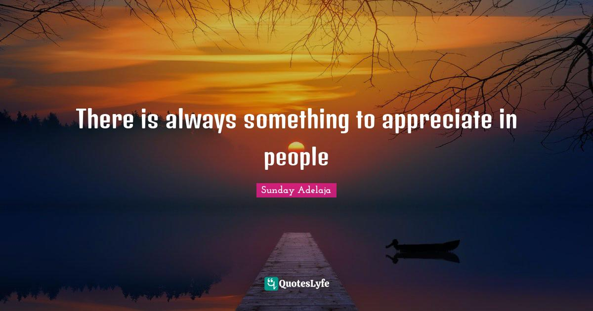 Sunday Adelaja Quotes: There is always something to appreciate in people