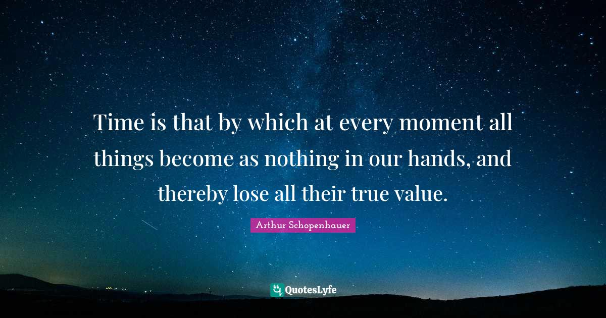 Arthur Schopenhauer Quotes: Time is that by which at every moment all things become as nothing in our hands, and thereby lose all their true value.