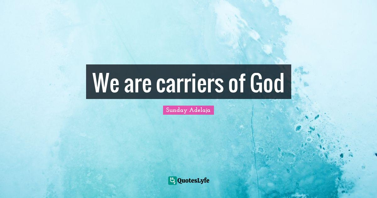 Sunday Adelaja Quotes: We are carriers of God