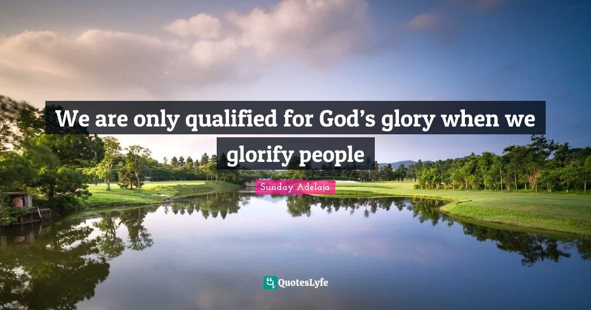 Sunday Adelaja Quotes: We are only qualified for God's glory when we glorify people