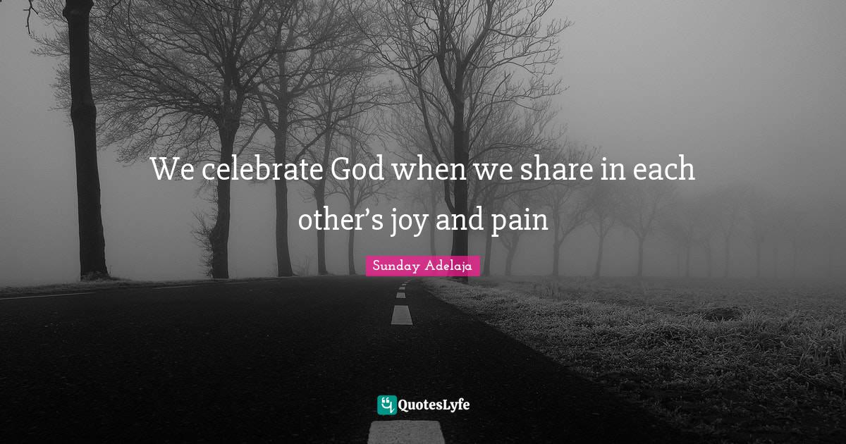 Sunday Adelaja Quotes: We celebrate God when we share in each other's joy and pain