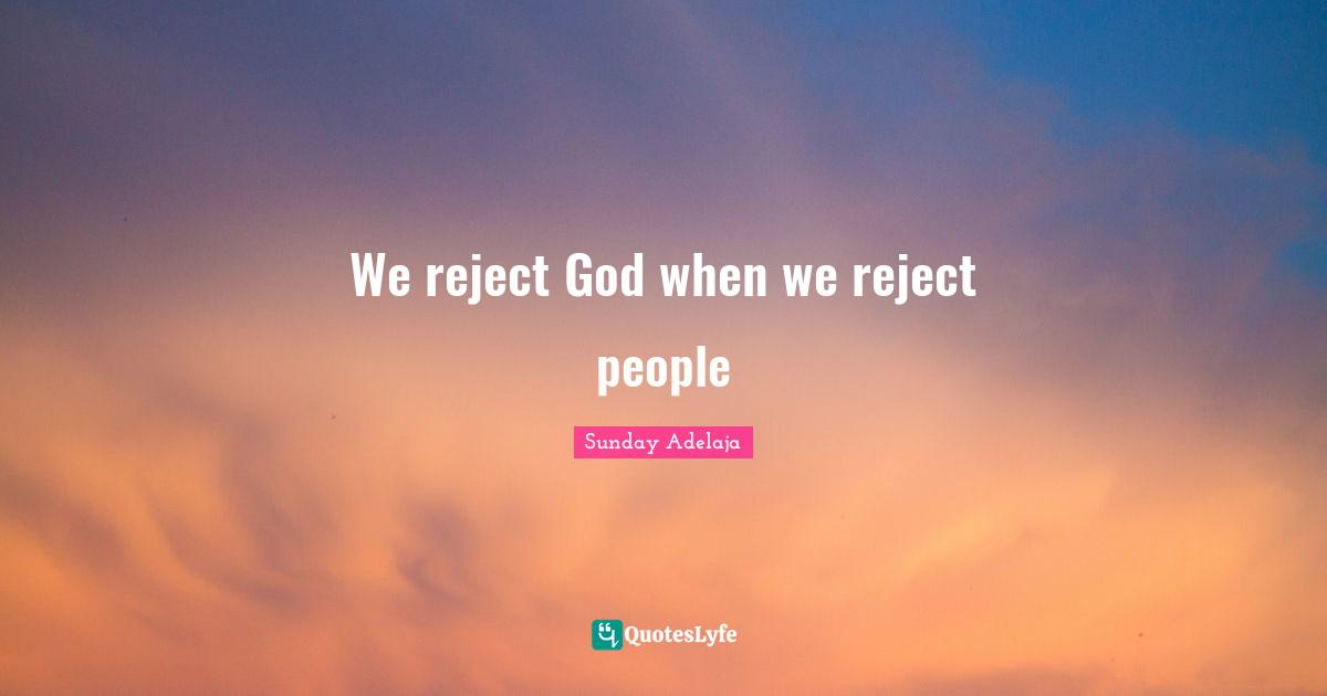 Sunday Adelaja Quotes: We reject God when we reject people