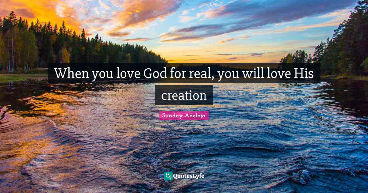 Sunday Adelaja Quotes: When you love God for real, you will love His creation