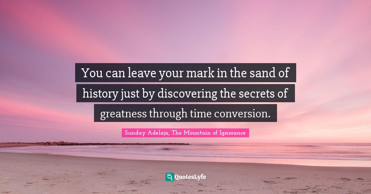 Sunday Adelaja, The Mountain of Ignorance Quotes: You can leave your mark in the sand of history just by discovering the secrets of greatness through time conversion.