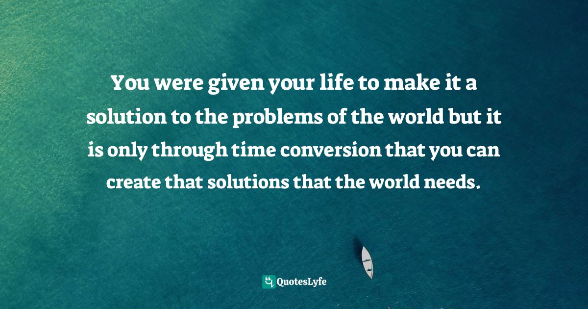 Sunday Adelaja, How To Become Great Through Time Conversion: Are you wasting time, spending time or investing time? Quotes: You were given your life to make it a solution to the problems of the world but it is only through time conversion that you can create that solutions that the world needs.