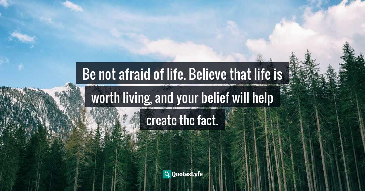 William James, The Will to Believe and Other Essays in Popular Philosophy Quotes: Be not afraid of life. Believe that life is worth living, and your belief will help create the fact.