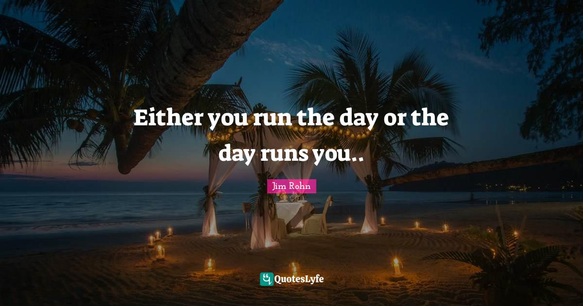 Jim Rohn Quotes: Either you run the day or the day runs you..