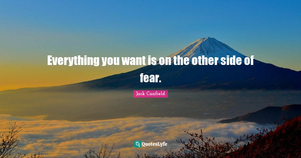 Jack Canfield Quotes: Everything you want is on the other side of fear.