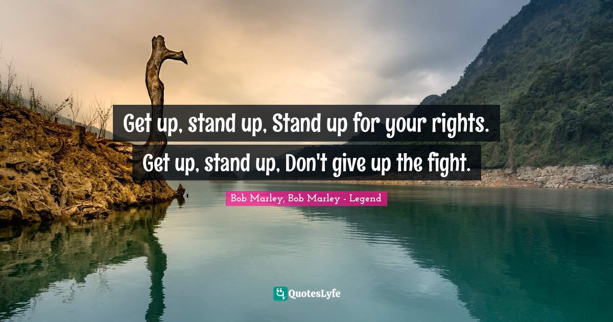 Bob Marley, Bob Marley - Legend Quotes: Get up, stand up, Stand up for your rights. Get up, stand up, Don't give up the fight.