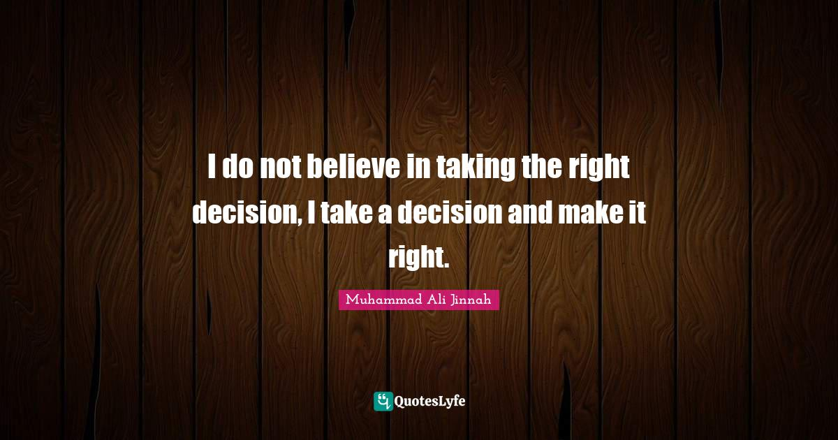 Muhammad Ali Jinnah Quotes: I do not believe in taking the right decision, I take a decision and make it right.
