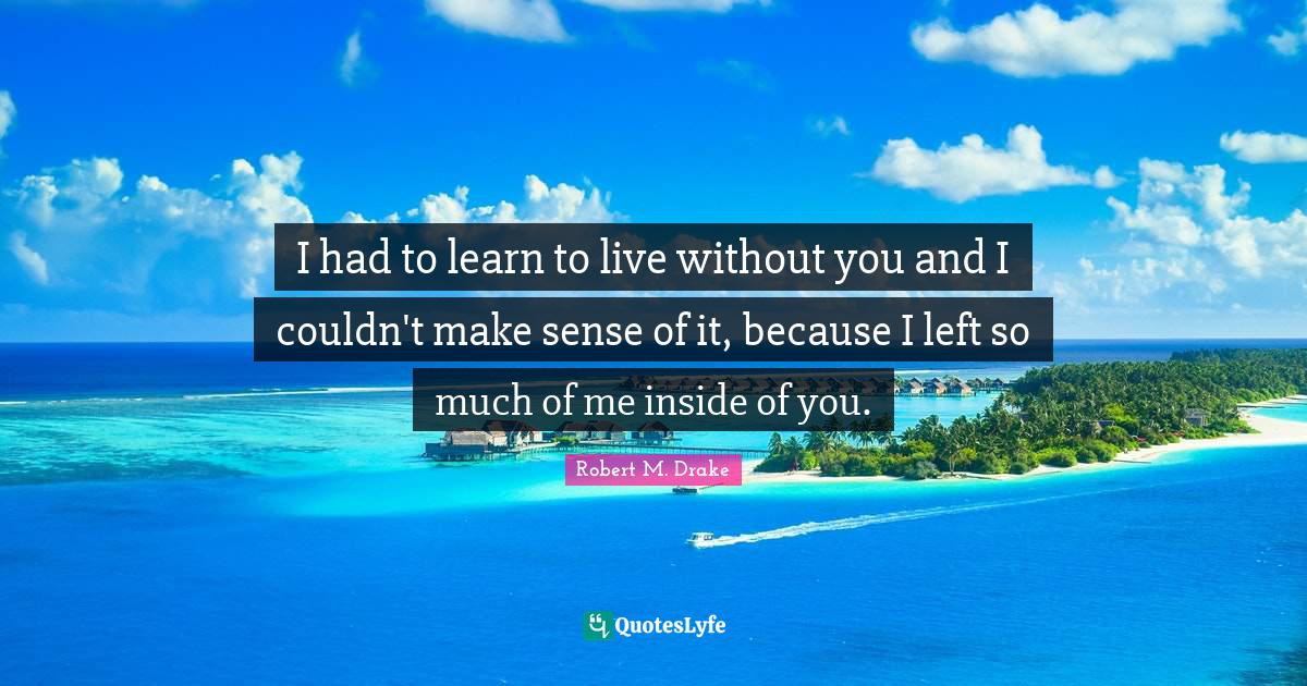 Robert M. Drake Quotes: I had to learn to live without you and I couldn't make sense of it, because I left so much of me inside of you.