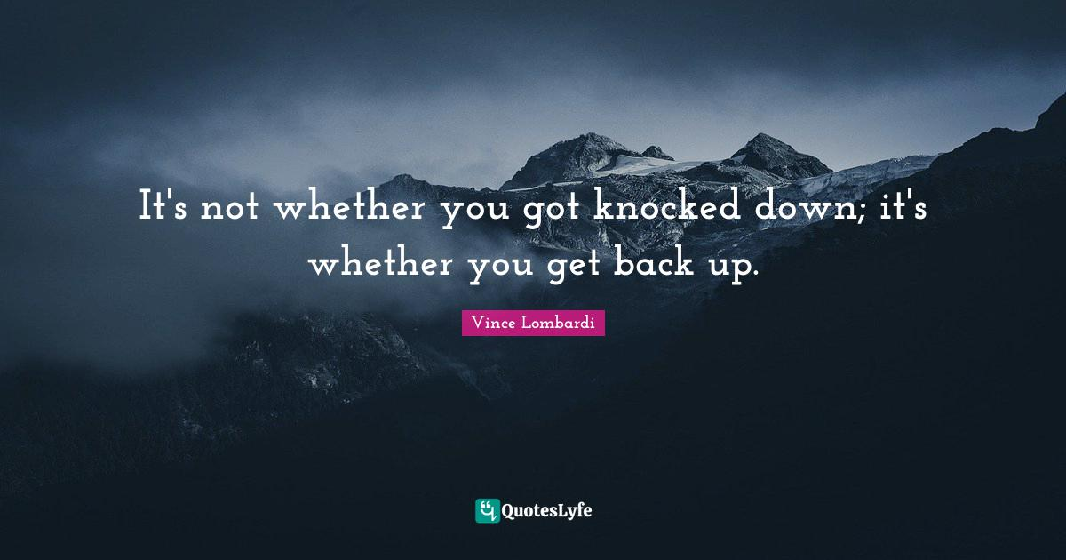 Vince Lombardi Quotes: It's not whether you got knocked down; it's whether you get back up.