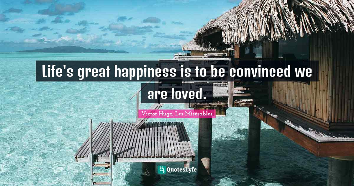 Victor Hugo, Les Misérables Quotes: Life's great happiness is to be convinced we are loved.
