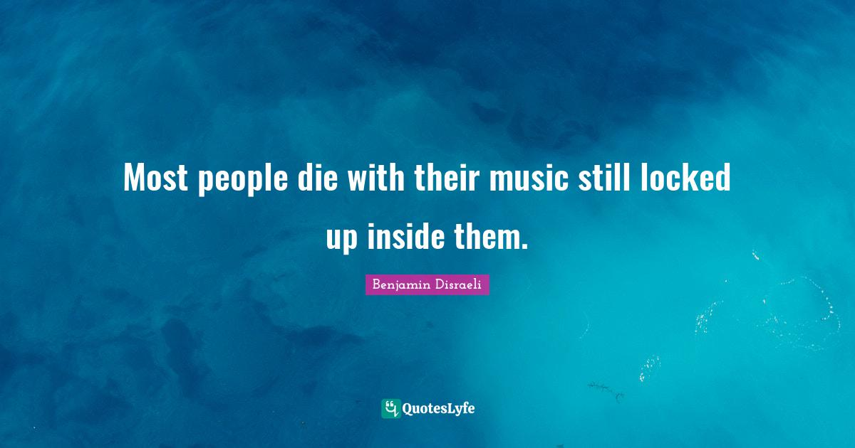 Benjamin Disraeli Quotes: Most people die with their music still locked up inside them.