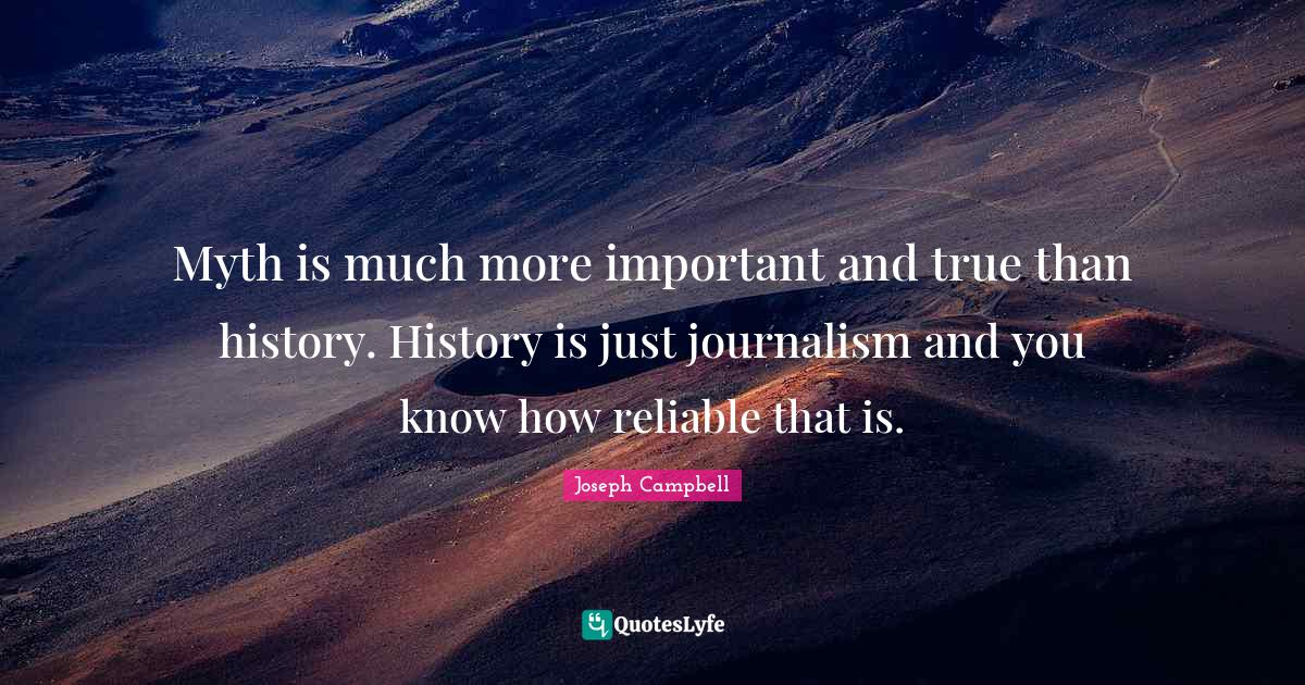 Joseph Campbell Quotes: Myth is much more important and true than history. History is just journalism and you know how reliable that is.