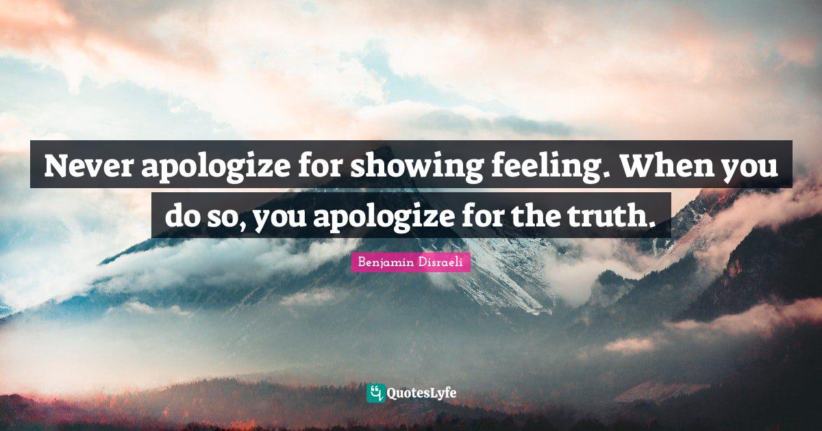 Benjamin Disraeli Quotes: Never apologize for showing feeling. When you do so, you apologize for the truth.