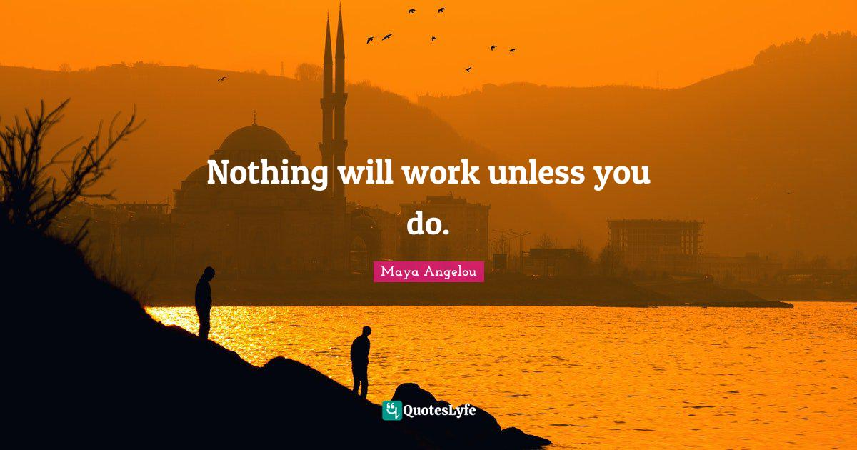 Maya Angelou Quotes: Nothing will work unless you do.