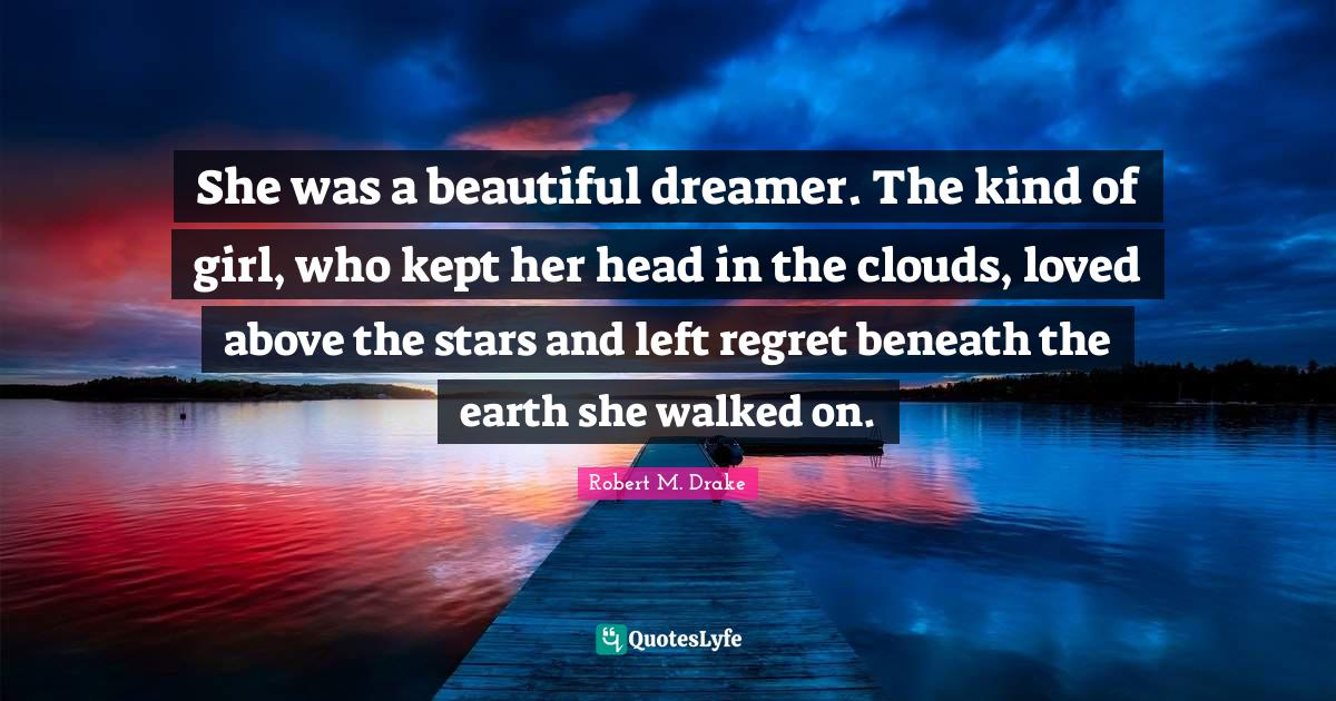 Robert M. Drake Quotes: She was a beautiful dreamer. The kind of girl, who kept her head in the clouds, loved above the stars and left regret beneath the earth she walked on.
