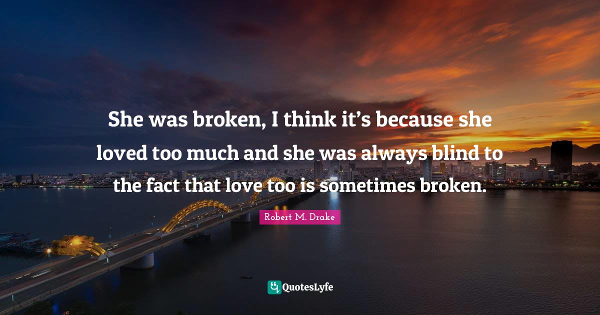 Robert M. Drake Quotes: She was broken, I think it's because she loved too much and she was always blind to the fact that love too is sometimes broken.