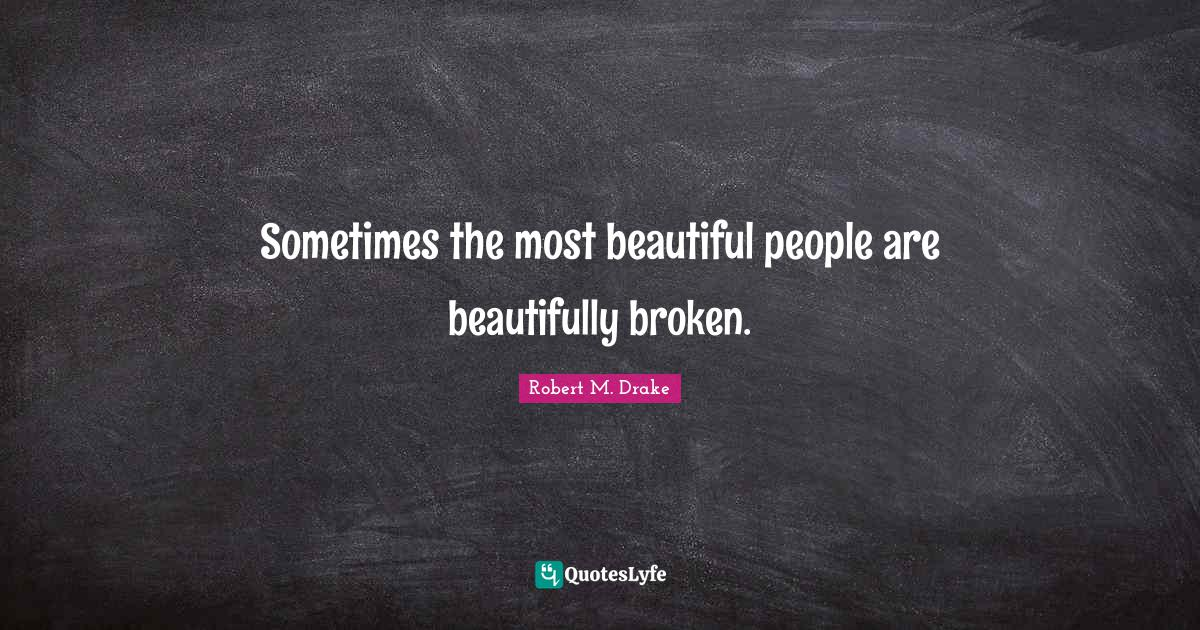 Robert M. Drake Quotes: Sometimes the most beautiful people are beautifully broken.