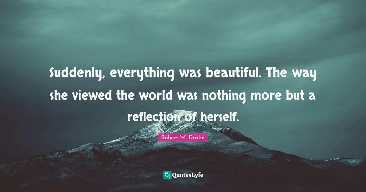 Robert M. Drake Quotes: Suddenly, everything was beautiful. The way she viewed the world was nothing more but a reflection of herself.