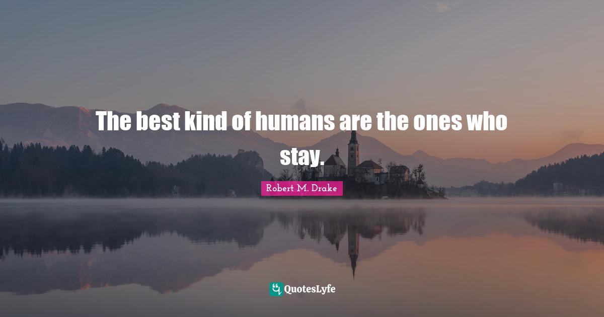 Robert M. Drake Quotes: The best kind of humans are the ones who stay.