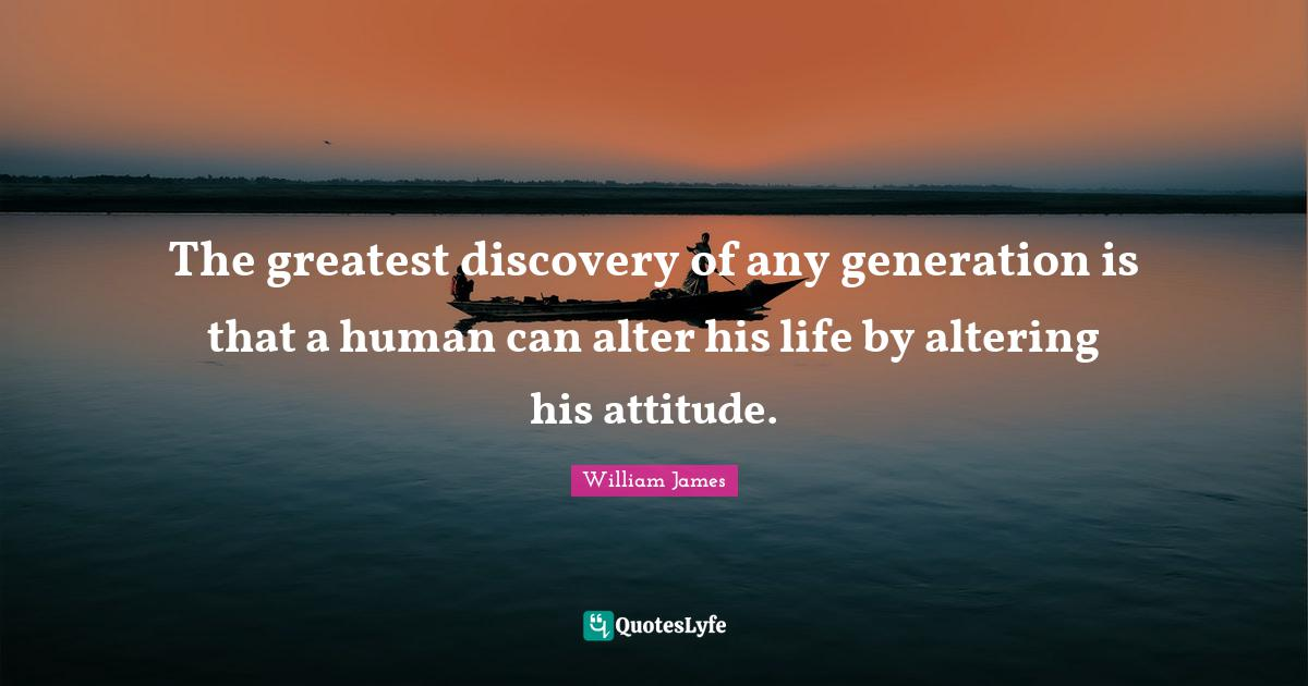 William James Quotes: The greatest discovery of any generation is that a human can alter his life by altering his attitude.