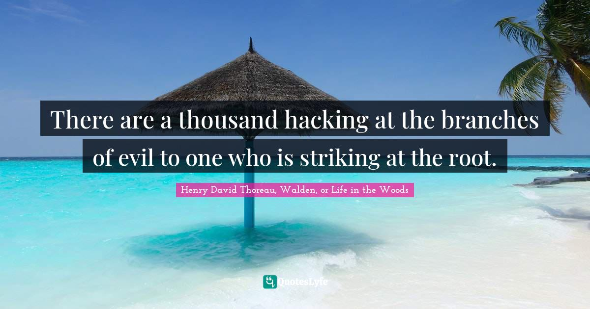 Henry David Thoreau, Walden, or Life in the Woods Quotes: There are a thousand hacking at the branches of evil to one who is striking at the root.