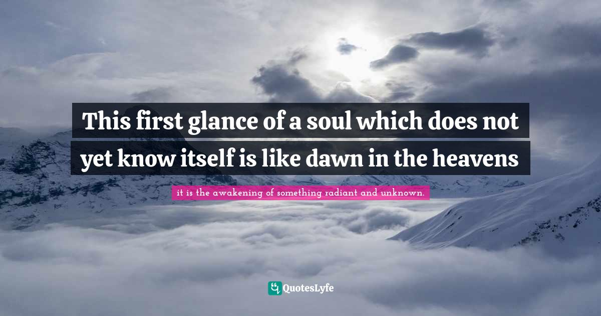 it is the awakening of something radiant and unknown. Quotes: This first glance of a soul which does not yet know itself is like dawn in the heavens
