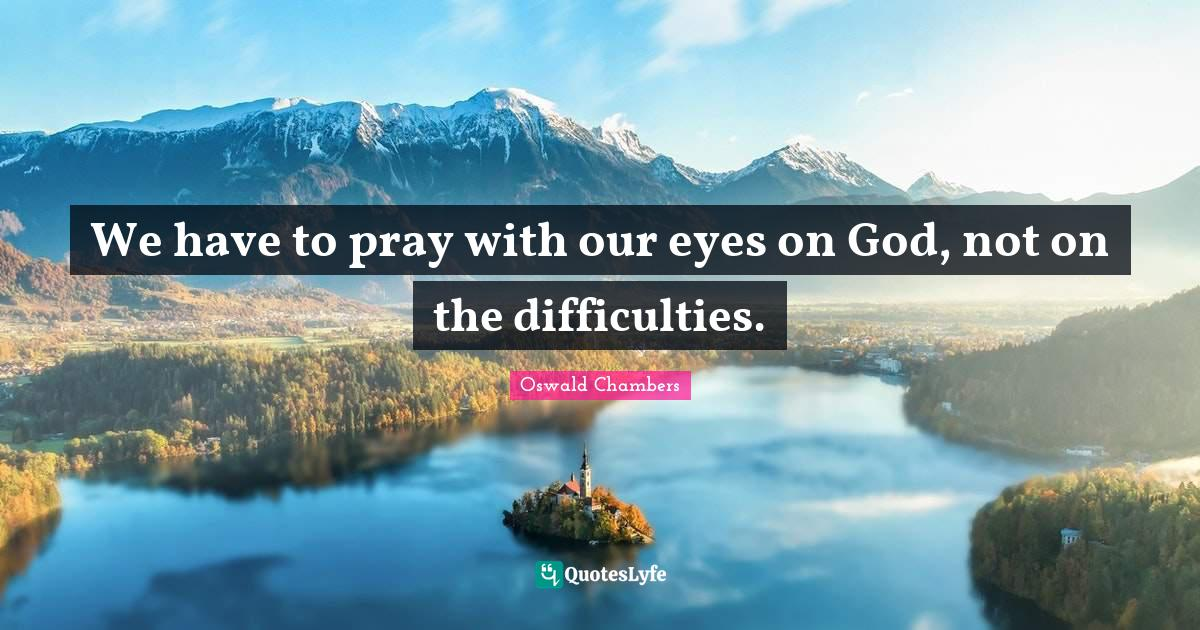 Oswald Chambers Quotes: We have to pray with our eyes on God, not on the difficulties.