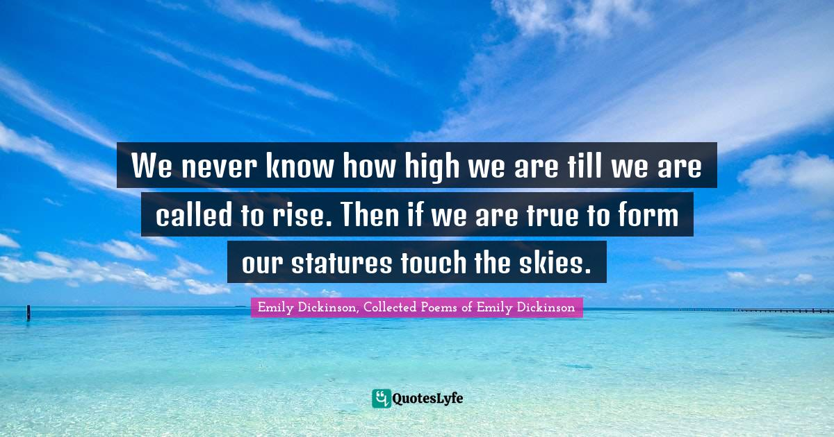 Emily Dickinson, Collected Poems of Emily Dickinson Quotes: We never know how high we are till we are called to rise. Then if we are true to form our statures touch the skies.