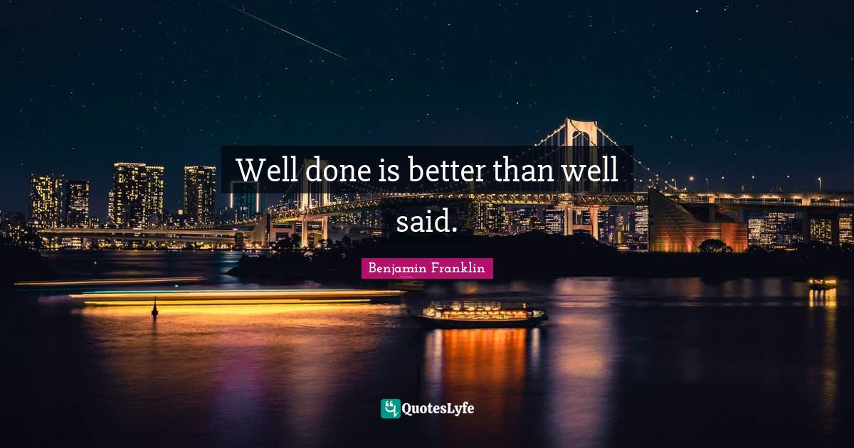 Benjamin Franklin Quotes: Well done is better than well said.