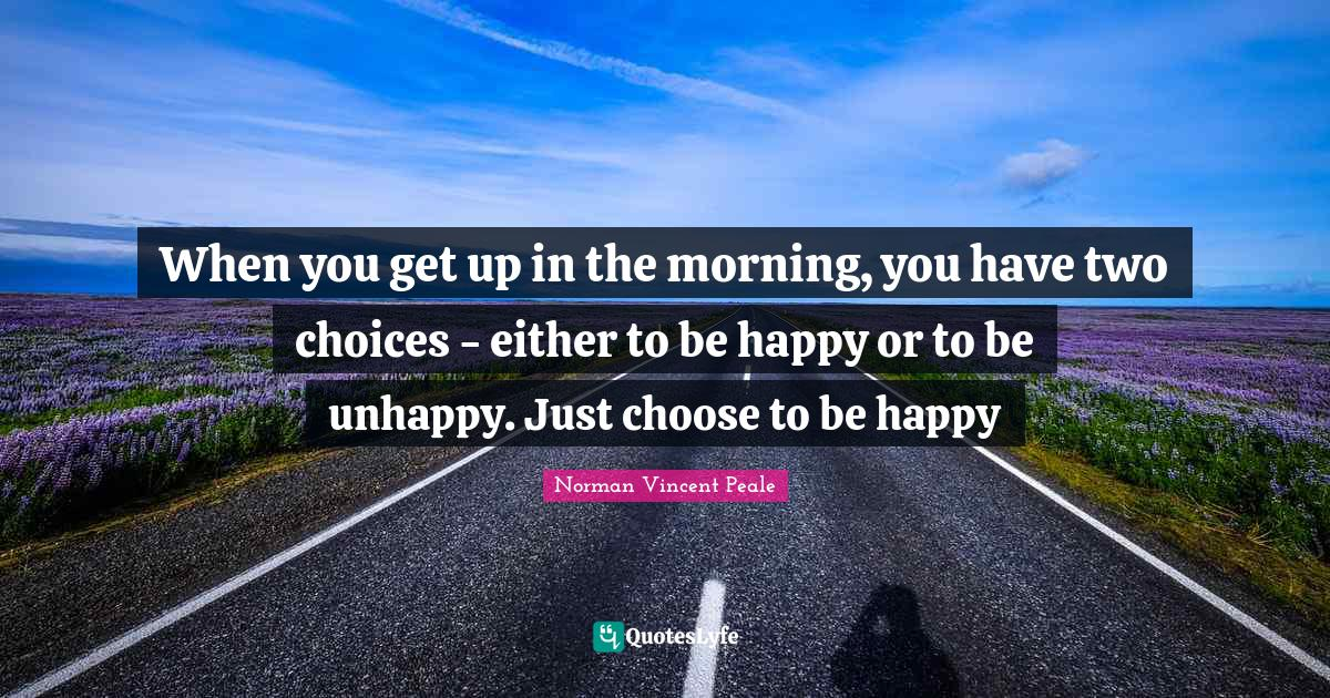 Norman Vincent Peale Quotes: When you get up in the morning, you have two choices - either to be happy or to be unhappy. Just choose to be happy